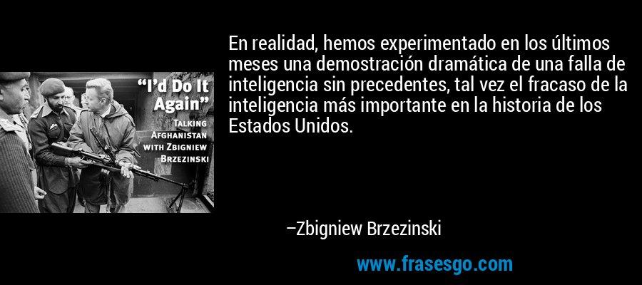 En realidad, hemos experimentado en los últimos meses una demostración dramática de una falla de inteligencia sin precedentes, tal vez el fracaso de la inteligencia más importante en la historia de los Estados Unidos. – Zbigniew Brzezinski