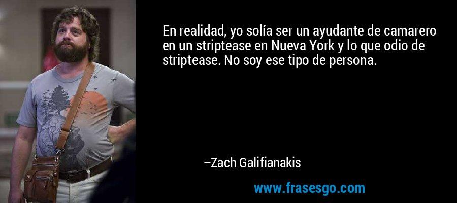 En realidad, yo solía ser un ayudante de camarero en un striptease en Nueva York y lo que odio de striptease. No soy ese tipo de persona. – Zach Galifianakis