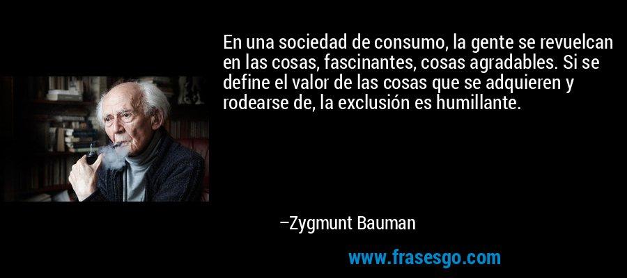 En una sociedad de consumo, la gente se revuelcan en las cosas, fascinantes, cosas agradables. Si se define el valor de las cosas que se adquieren y rodearse de, la exclusión es humillante. – Zygmunt Bauman
