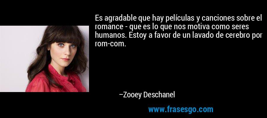 Es agradable que hay películas y canciones sobre el romance - que es lo que nos motiva como seres humanos. Estoy a favor de un lavado de cerebro por rom-com. – Zooey Deschanel