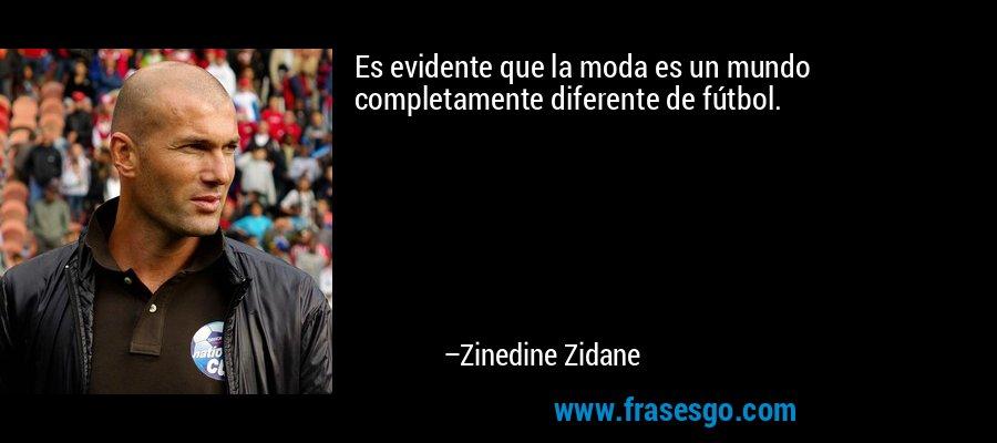 Es evidente que la moda es un mundo completamente diferente de fútbol. – Zinedine Zidane