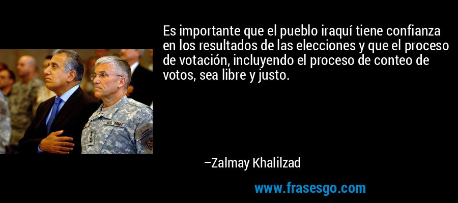 Es importante que el pueblo iraquí tiene confianza en los resultados de las elecciones y que el proceso de votación, incluyendo el proceso de conteo de votos, sea libre y justo. – Zalmay Khalilzad