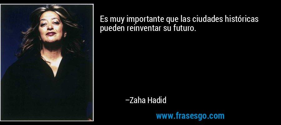 Es muy importante que las ciudades históricas pueden reinventar su futuro. – Zaha Hadid