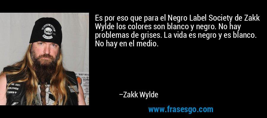 Es por eso que para el Negro Label Society de Zakk Wylde los colores son blanco y negro. No hay problemas de grises. La vida es negro y es blanco. No hay en el medio. – Zakk Wylde