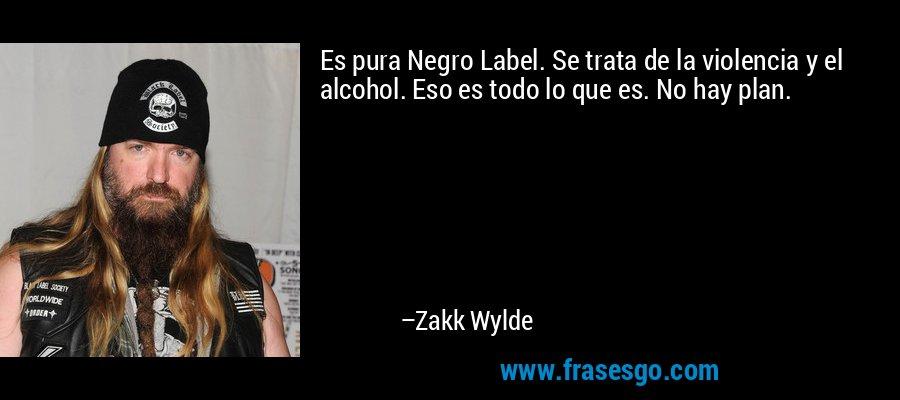 Es pura Negro Label. Se trata de la violencia y el alcohol. Eso es todo lo que es. No hay plan. – Zakk Wylde
