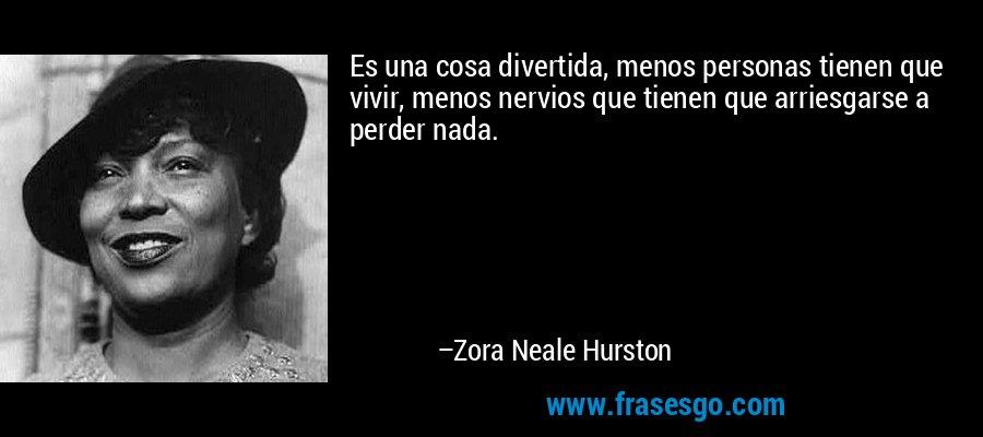 Es una cosa divertida, menos personas tienen que vivir, menos nervios que tienen que arriesgarse a perder nada. – Zora Neale Hurston