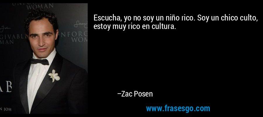 Escucha, yo no soy un niño rico. Soy un chico culto, estoy muy rico en cultura. – Zac Posen