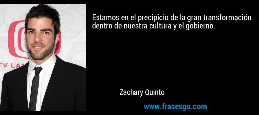 Estamos en el precipicio de la gran transformación dentro de nuestra cultura y el gobierno. – Zachary Quinto