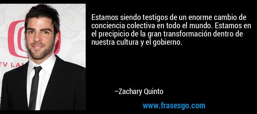 Estamos siendo testigos de un enorme cambio de conciencia colectiva en todo el mundo. Estamos en el precipicio de la gran transformación dentro de nuestra cultura y el gobierno. – Zachary Quinto