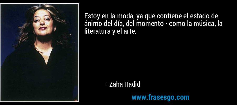 Estoy en la moda, ya que contiene el estado de ánimo del día, del momento - como la música, la literatura y el arte. – Zaha Hadid