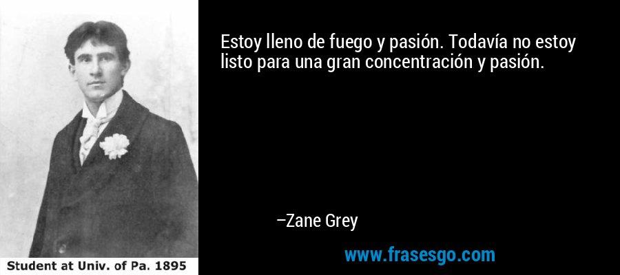 Estoy lleno de fuego y pasión. Todavía no estoy listo para una gran concentración y pasión. – Zane Grey