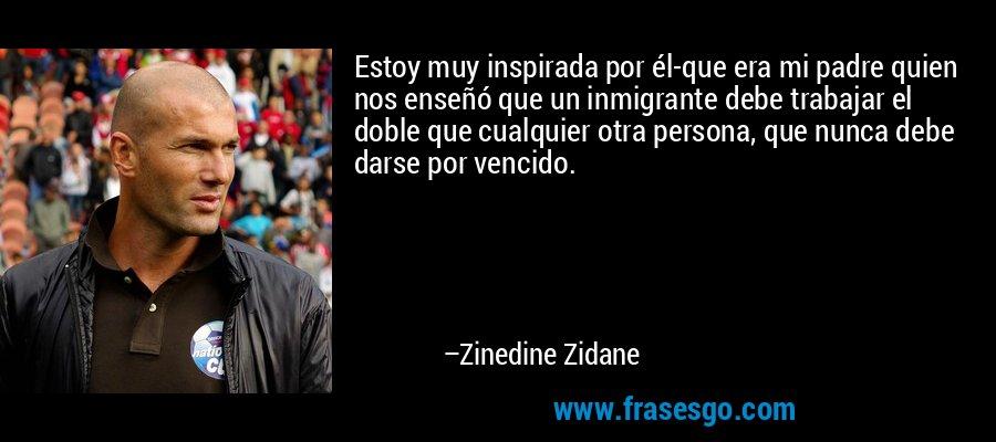 Estoy muy inspirada por él-que era mi padre quien nos enseñó que un inmigrante debe trabajar el doble que cualquier otra persona, que nunca debe darse por vencido. – Zinedine Zidane