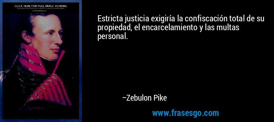Estricta justicia exigiría la confiscación total de su propiedad, el encarcelamiento y las multas personal. – Zebulon Pike