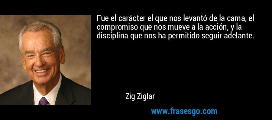 Fue el carácter el que nos levantó de la cama, el compromiso que nos mueve a la acción, y la disciplina que nos ha permitido seguir adelante. – Zig Ziglar
