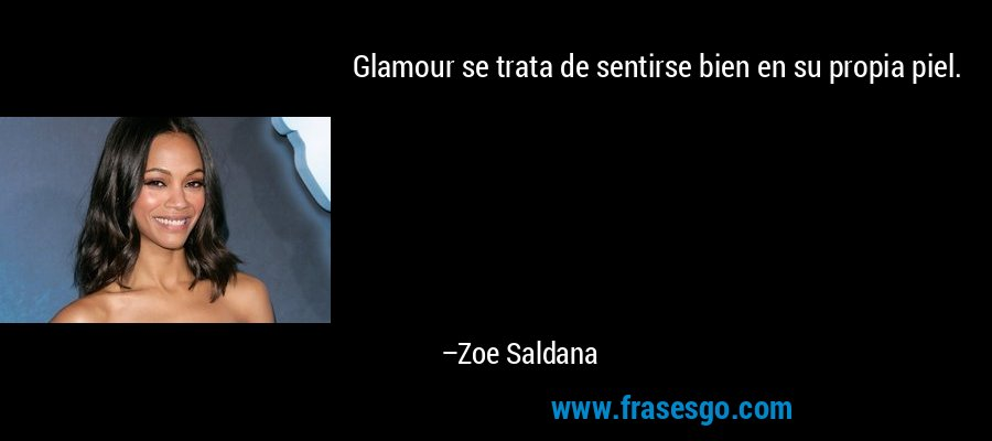 Glamour se trata de sentirse bien en su propia piel. – Zoe Saldana