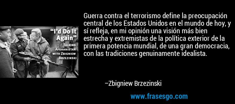 Guerra contra el terrorismo define la preocupación central de los Estados Unidos en el mundo de hoy, y sí refleja, en mi opinión una visión más bien estrecha y extremistas de la política exterior de la primera potencia mundial, de una gran democracia, con las tradiciones genuinamente idealista. – Zbigniew Brzezinski