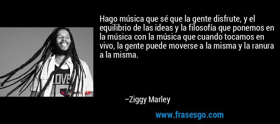 Hago música que sé que la gente disfrute, y el equilibrio de las ideas y la filosofía que ponemos en la música con la música que cuando tocamos en vivo, la gente puede moverse a la misma y la ranura a la misma. – Ziggy Marley