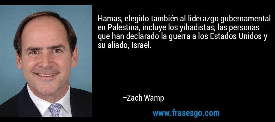 Hamas, elegido también al liderazgo gubernamental en Palestina, incluye los yihadistas, las personas que han declarado la guerra a los Estados Unidos y su aliado, Israel. – Zach Wamp
