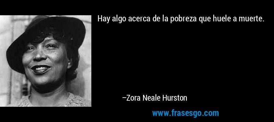 Hay algo acerca de la pobreza que huele a muerte. – Zora Neale Hurston