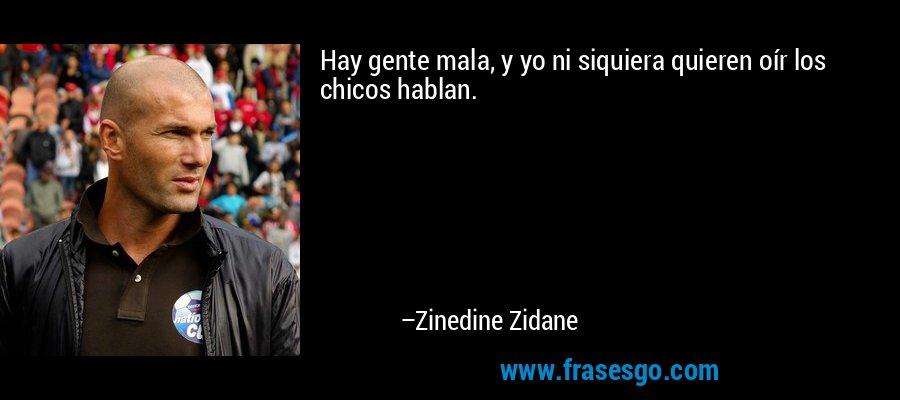 Hay gente mala, y yo ni siquiera quieren oír los chicos hablan. – Zinedine Zidane