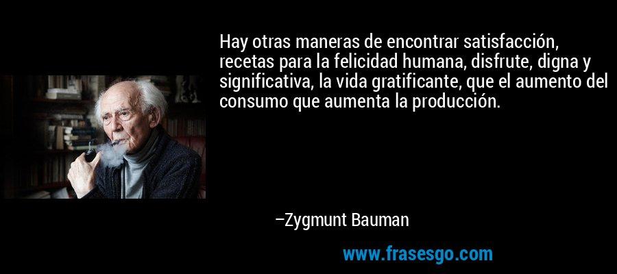 Hay otras maneras de encontrar satisfacción, recetas para la felicidad humana, disfrute, digna y significativa, la vida gratificante, que el aumento del consumo que aumenta la producción. – Zygmunt Bauman