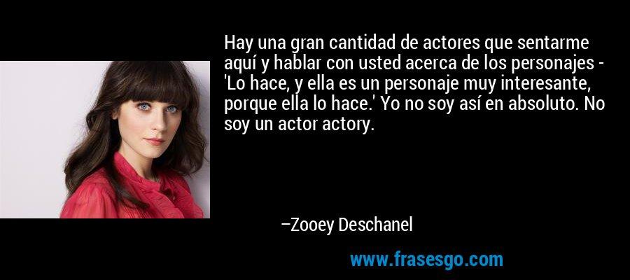 Hay una gran cantidad de actores que sentarme aquí y hablar con usted acerca de los personajes - 'Lo hace, y ella es un personaje muy interesante, porque ella lo hace.' Yo no soy así en absoluto. No soy un actor actory. – Zooey Deschanel