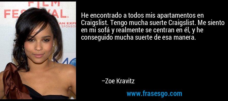 He encontrado a todos mis apartamentos en Craigslist. Tengo mucha suerte Craigslist. Me siento en mi sofá y realmente se centran en él, y he conseguido mucha suerte de esa manera. – Zoe Kravitz