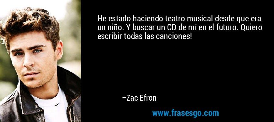 He estado haciendo teatro musical desde que era un niño. Y buscar un CD de mí en el futuro. Quiero escribir todas las canciones! – Zac Efron
