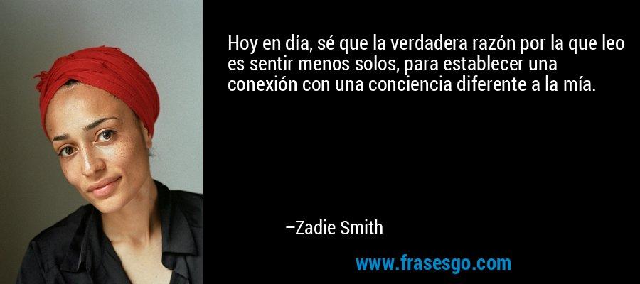 Hoy en día, sé que la verdadera razón por la que leo es sentir menos solos, para establecer una conexión con una conciencia diferente a la mía. – Zadie Smith