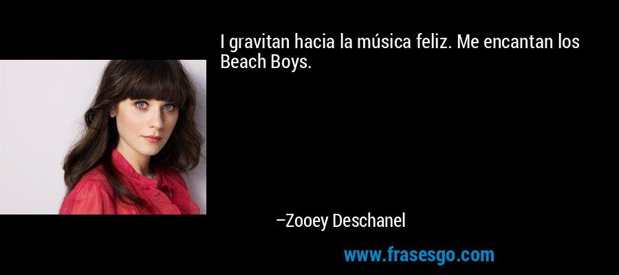 I gravitan hacia la música feliz. Me encantan los Beach Boys. – Zooey Deschanel