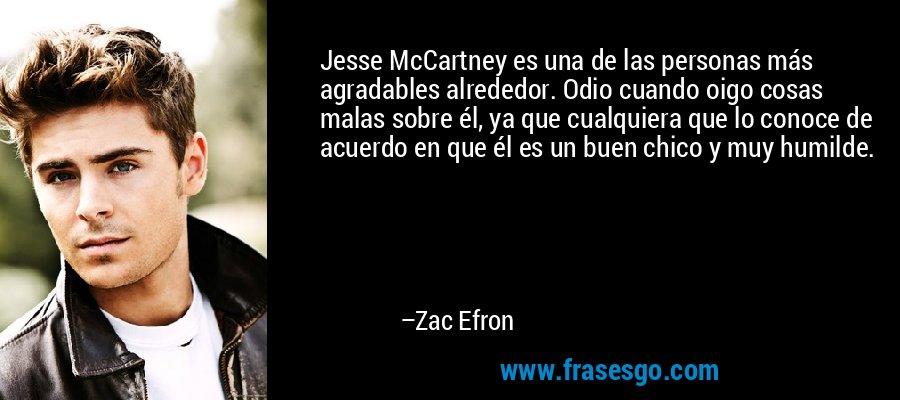 Jesse McCartney es una de las personas más agradables alrededor. Odio cuando oigo cosas malas sobre él, ya que cualquiera que lo conoce de acuerdo en que él es un buen chico y muy humilde. – Zac Efron