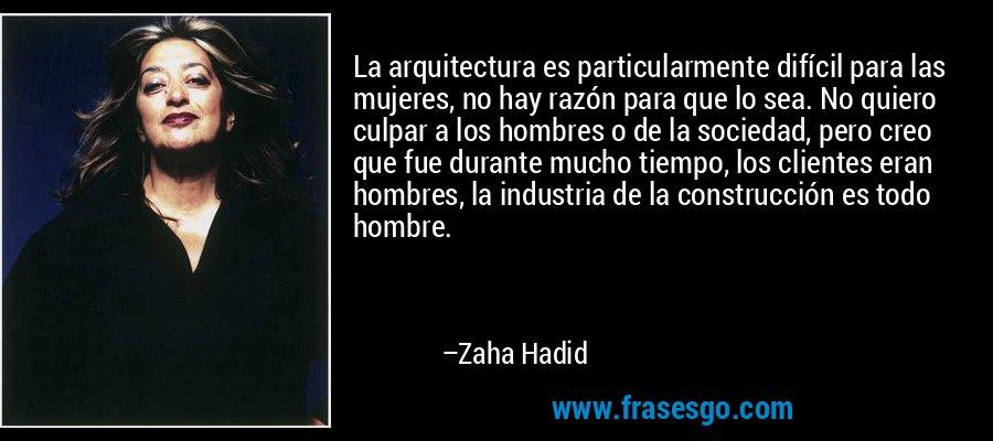 La arquitectura es particularmente difícil para las mujeres, no hay razón para que lo sea. No quiero culpar a los hombres o de la sociedad, pero creo que fue durante mucho tiempo, los clientes eran hombres, la industria de la construcción es todo hombre. – Zaha Hadid