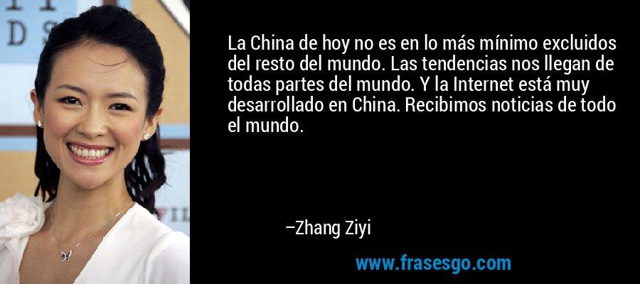 La China de hoy no es en lo más mínimo excluidos del resto del mundo. Las tendencias nos llegan de todas partes del mundo. Y la Internet está muy desarrollado en China. Recibimos noticias de todo el mundo. – Zhang Ziyi
