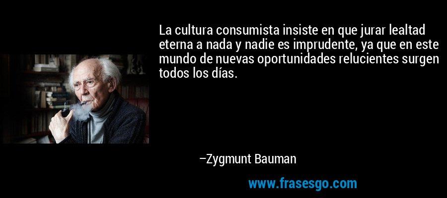 La cultura consumista insiste en que jurar lealtad eterna a nada y nadie es imprudente, ya que en este mundo de nuevas oportunidades relucientes surgen todos los días. – Zygmunt Bauman