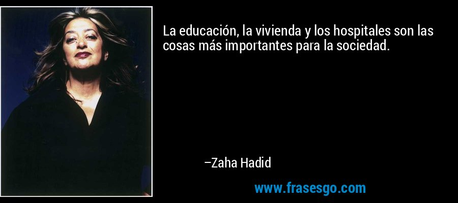 La educación, la vivienda y los hospitales son las cosas más importantes para la sociedad. – Zaha Hadid