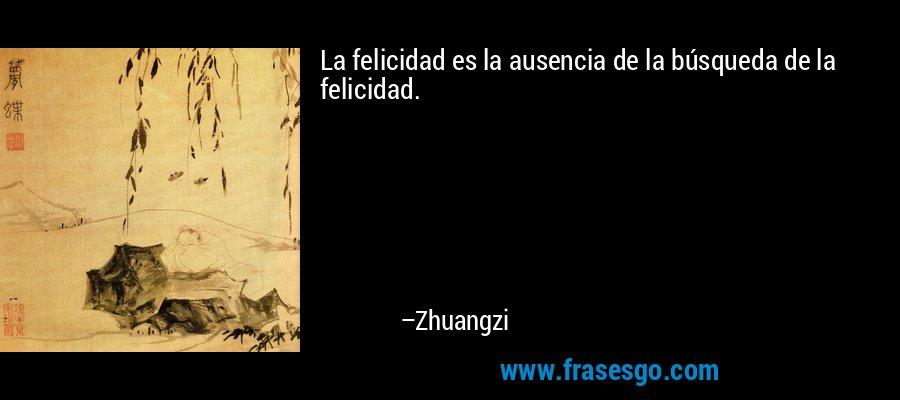 La felicidad es la ausencia de la búsqueda de la felicidad. – Zhuangzi