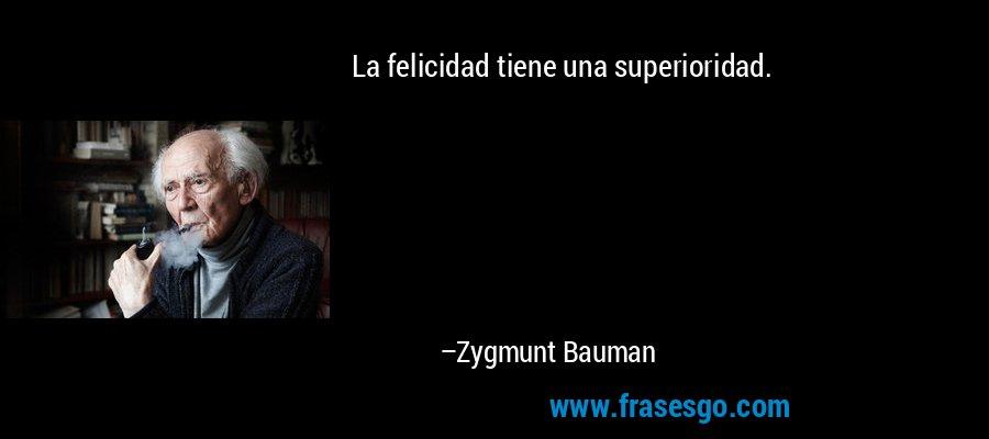 La felicidad tiene una superioridad. – Zygmunt Bauman