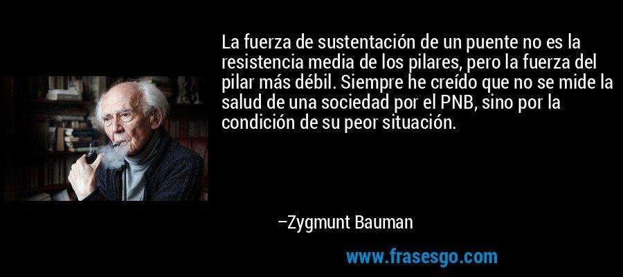 La fuerza de sustentación de un puente no es la resistencia media de los pilares, pero la fuerza del pilar más débil. Siempre he creído que no se mide la salud de una sociedad por el PNB, sino por la condición de su peor situación. – Zygmunt Bauman