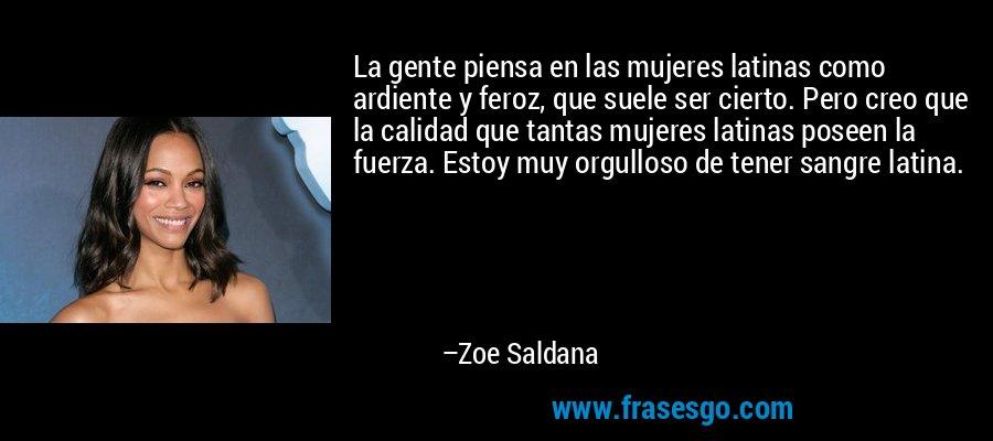 La gente piensa en las mujeres latinas como ardiente y feroz, que suele ser cierto. Pero creo que la calidad que tantas mujeres latinas poseen la fuerza. Estoy muy orgulloso de tener sangre latina. – Zoe Saldana