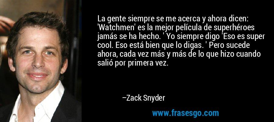 La gente siempre se me acerca y ahora dicen: 'Watchmen' es la mejor película de superhéroes jamás se ha hecho. ' Yo siempre digo 'Eso es super cool. Eso está bien que lo digas. ' Pero sucede ahora, cada vez más y más de lo que hizo cuando salió por primera vez. – Zack Snyder
