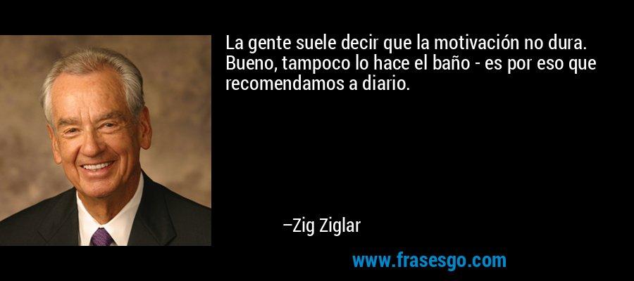 La gente suele decir que la motivación no dura. Bueno, tampoco lo hace el baño - es por eso que recomendamos a diario. – Zig Ziglar