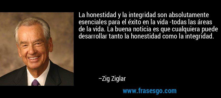 La honestidad y la integridad son absolutamente esenciales para el éxito en la vida -todas las áreas de la vida. La buena noticia es que cualquiera puede desarrollar tanto la honestidad como la integridad. – Zig Ziglar