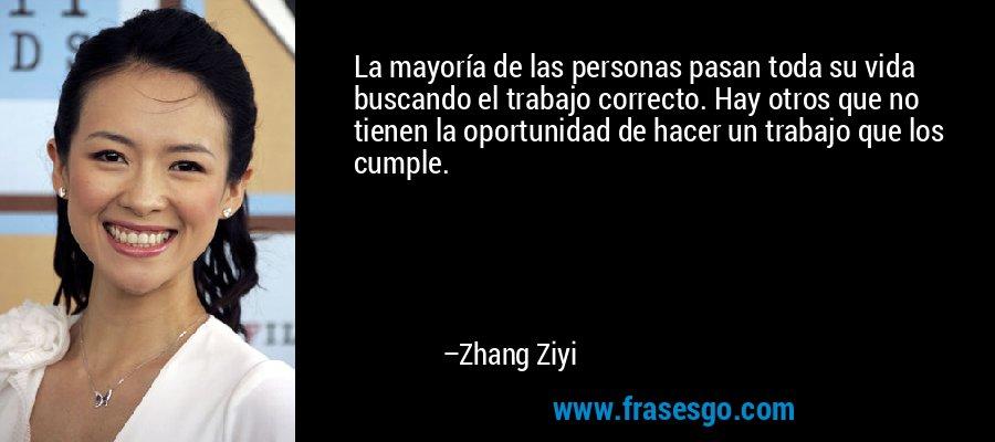 La mayoría de las personas pasan toda su vida buscando el trabajo correcto. Hay otros que no tienen la oportunidad de hacer un trabajo que los cumple. – Zhang Ziyi