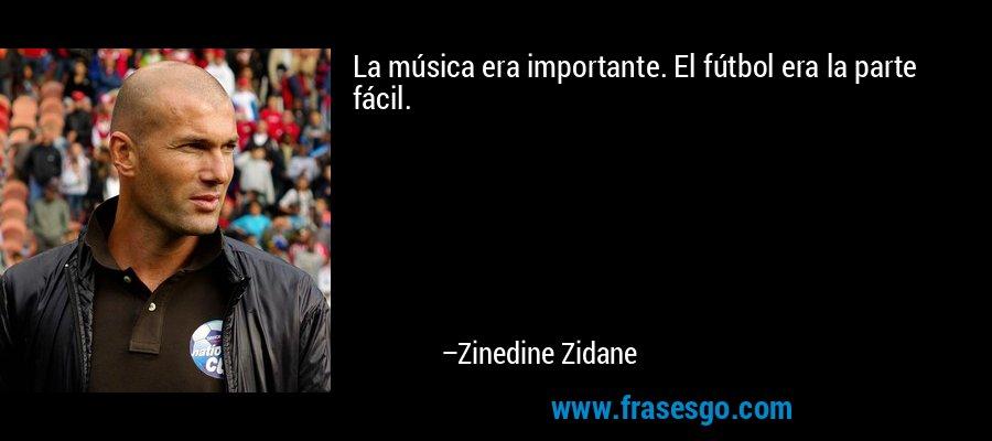 La música era importante. El fútbol era la parte fácil. – Zinedine Zidane