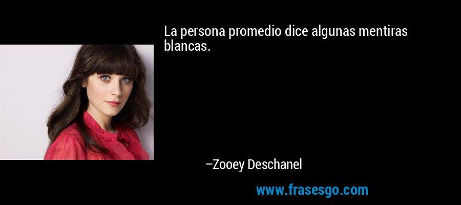 La persona promedio dice algunas mentiras blancas. – Zooey Deschanel