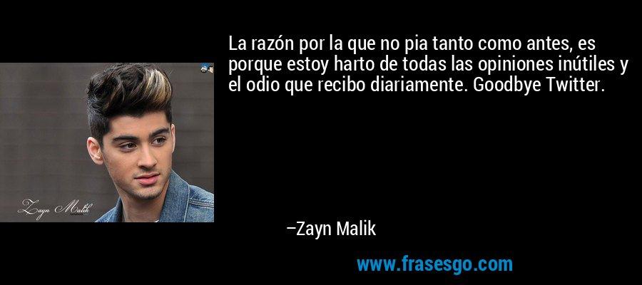 La razón por la que no pia tanto como antes, es porque estoy harto de todas las opiniones inútiles y el odio que recibo diariamente. Goodbye Twitter. – Zayn Malik