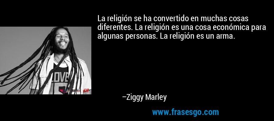 La religión se ha convertido en muchas cosas diferentes. La religión es una cosa económica para algunas personas. La religión es un arma. – Ziggy Marley