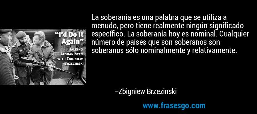 La soberanía es una palabra que se utiliza a menudo, pero tiene realmente ningún significado específico. La soberanía hoy es nominal. Cualquier número de países que son soberanos son soberanos sólo nominalmente y relativamente. – Zbigniew Brzezinski
