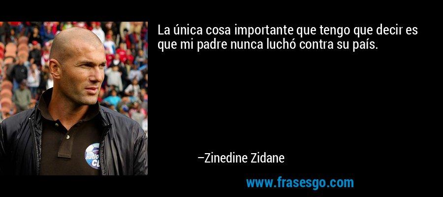 La única cosa importante que tengo que decir es que mi padre nunca luchó contra su país. – Zinedine Zidane