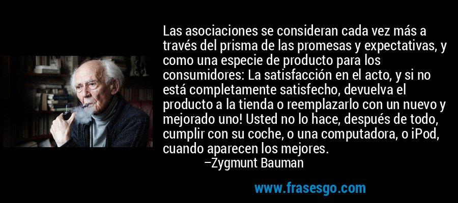 Las asociaciones se consideran cada vez más a través del prisma de las promesas y expectativas, y como una especie de producto para los consumidores: La satisfacción en el acto, y si no está completamente satisfecho, devuelva el producto a la tienda o reemplazarlo con un nuevo y mejorado uno! Usted no lo hace, después de todo, cumplir con su coche, o una computadora, o iPod, cuando aparecen los mejores. – Zygmunt Bauman